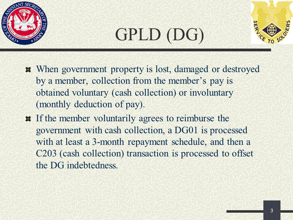 GPLD (DG) When government property is lost, damaged or destroyed by a member, collection from the member's pay is obtained voluntary (cash collection) or involuntary (monthly deduction of pay).