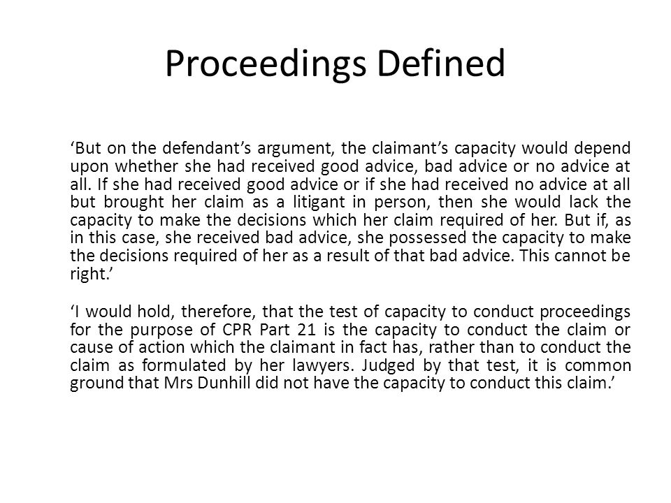 Proceedings Defined 'But on the defendant's argument, the claimant's capacity would depend upon whether she had received good advice, bad advice or no