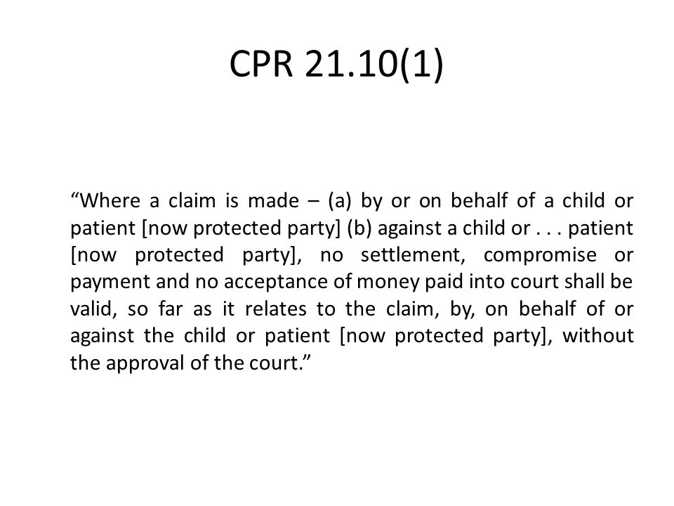 "CPR 21.10(1) ""Where a claim is made – (a) by or on behalf of a child or patient [now protected party] (b) against a child or... patient [now protected"