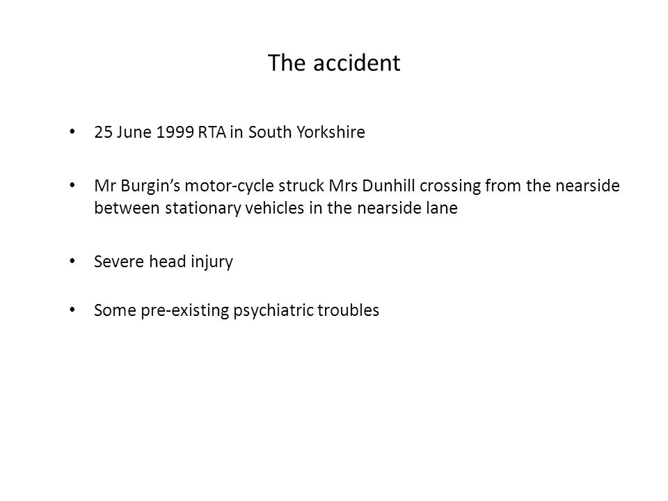 The accident 25 June 1999 RTA in South Yorkshire Mr Burgin's motor-cycle struck Mrs Dunhill crossing from the nearside between stationary vehicles in