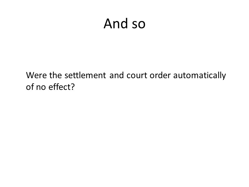 And so Were the settlement and court order automatically of no effect?