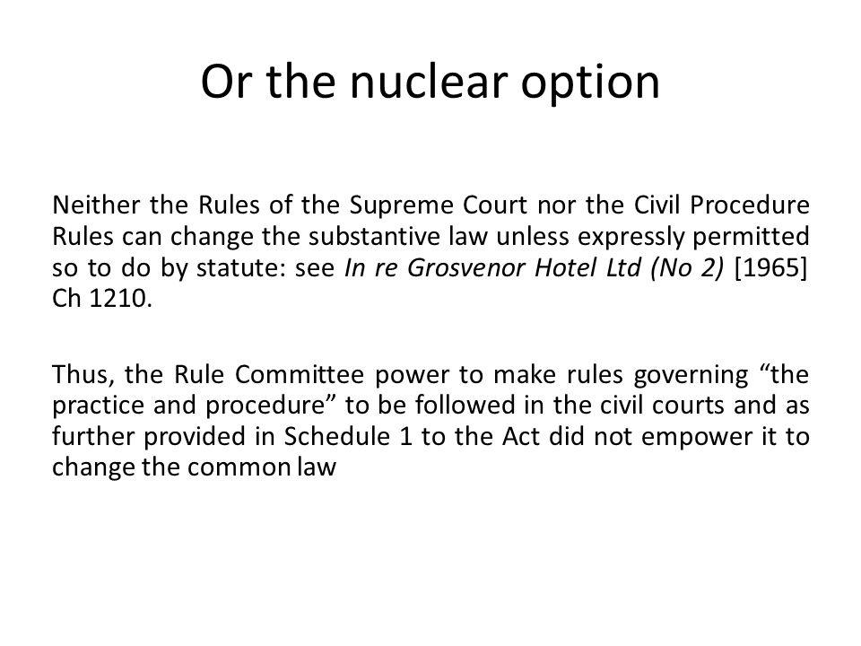 Or the nuclear option Neither the Rules of the Supreme Court nor the Civil Procedure Rules can change the substantive law unless expressly permitted s