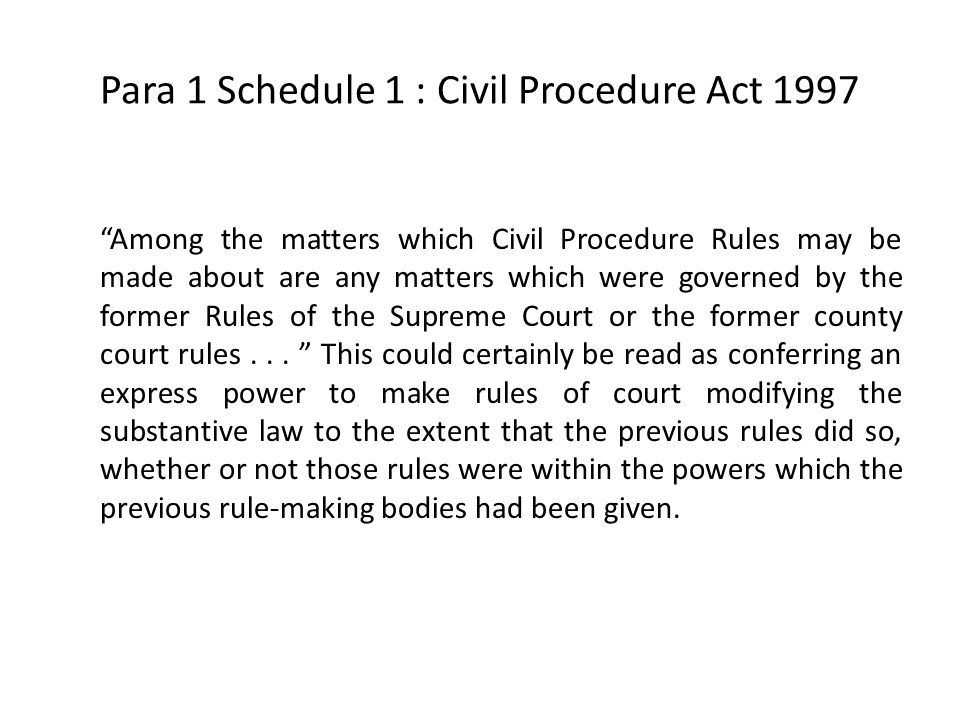 "Para 1 Schedule 1 : Civil Procedure Act 1997 ""Among the matters which Civil Procedure Rules may be made about are any matters which were governed by t"