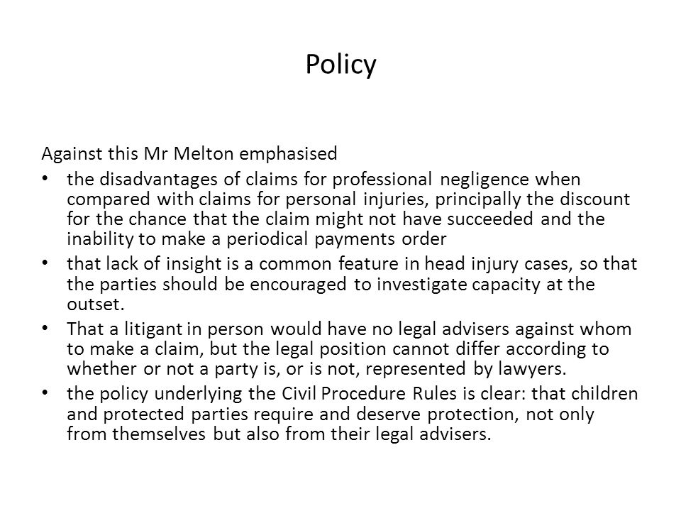 Policy Against this Mr Melton emphasised the disadvantages of claims for professional negligence when compared with claims for personal injuries, prin