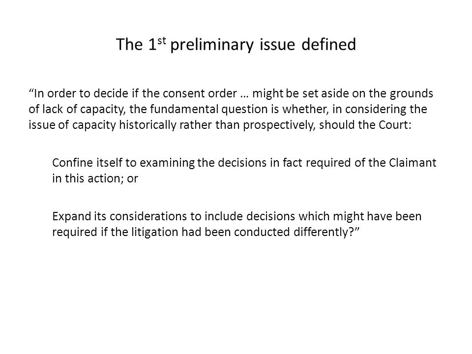 "The 1 st preliminary issue defined ""In order to decide if the consent order … might be set aside on the grounds of lack of capacity, the fundamental q"