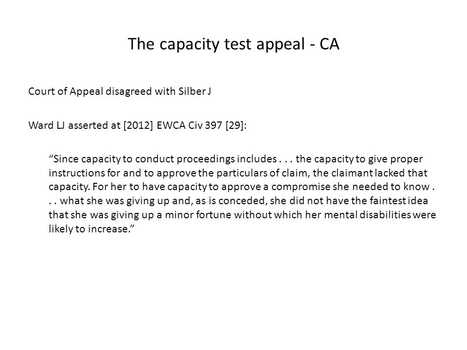 "The capacity test appeal - CA Court of Appeal disagreed with Silber J Ward LJ asserted at [2012] EWCA Civ 397 [29]: ""Since capacity to conduct proceed"
