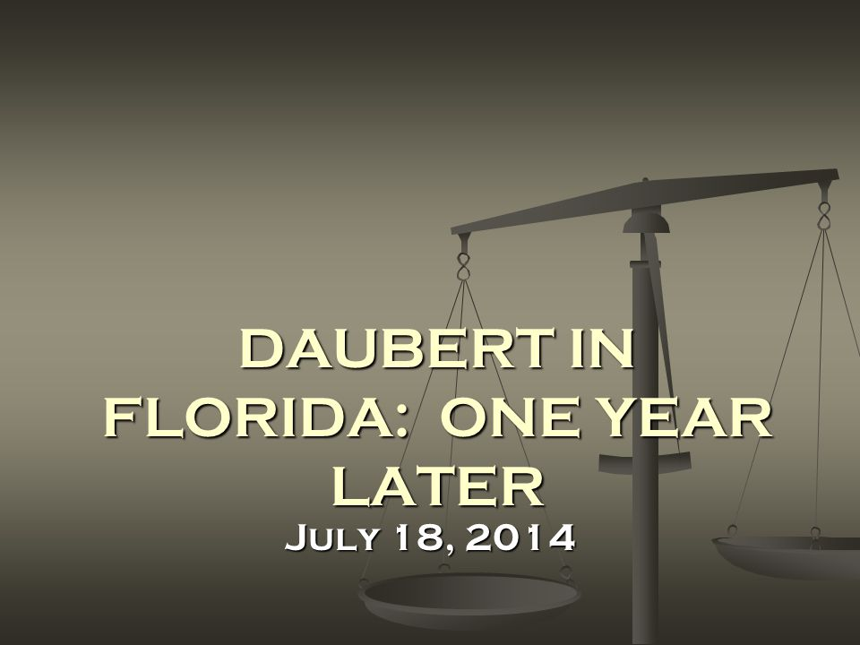 LEARNING OBJECTIVES Summary and Analysis of Florida Appellate Opinions on Daubert Summary and Analysis of Florida Appellate Opinions on Daubert Discussion of Trial Court Orders on Daubert Discussion of Trial Court Orders on Daubert Procedural and Substantive Recommendations for Handling Daubert Motions in State Court Procedural and Substantive Recommendations for Handling Daubert Motions in State Court