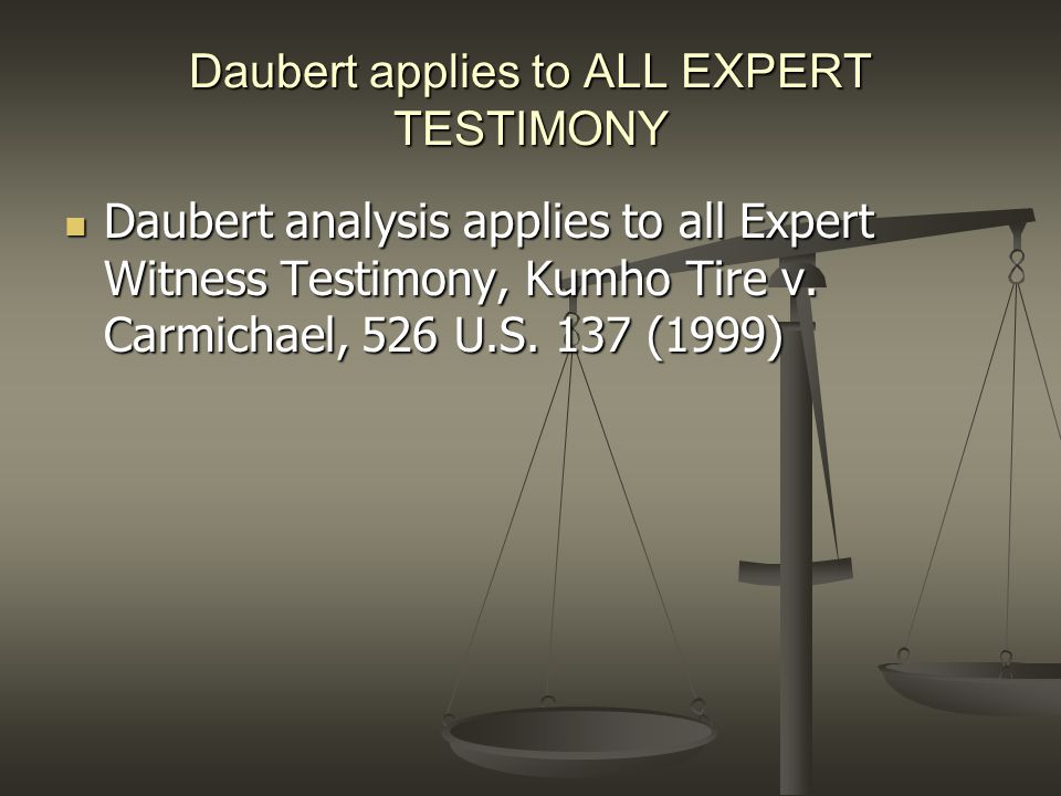Daubert applies to ALL EXPERT TESTIMONY Daubert analysis applies to all Expert Witness Testimony, Kumho Tire v. Carmichael, 526 U.S. 137 (1999) Dauber