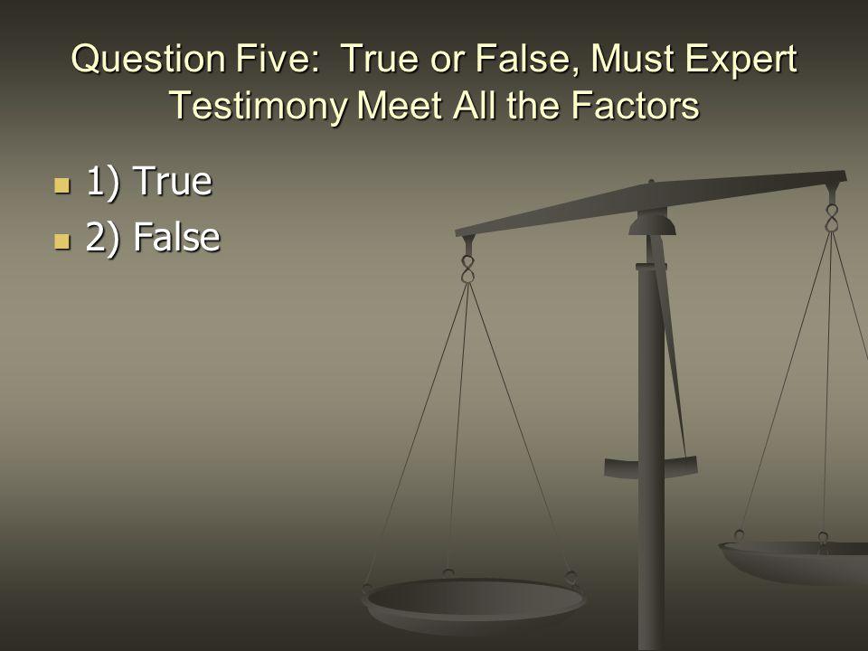 Question Five: True or False, Must Expert Testimony Meet All the Factors 1) True 1) True 2) False 2) False