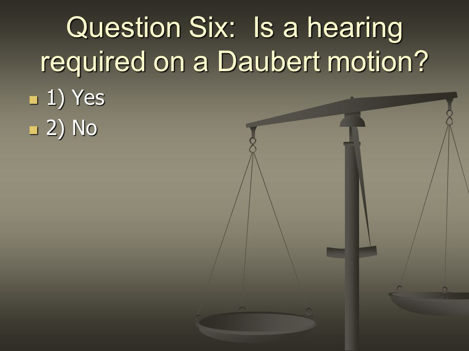 Question Six: Is a hearing required on a Daubert motion? 1) Yes 1) Yes 2) No 2) No