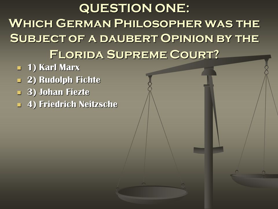 QUESTION ONE: Which German Philosopher was the Subject of a daubert Opinion by the Florida Supreme Court? 1) Karl Marx 1) Karl Marx 2) Rudolph Fichte
