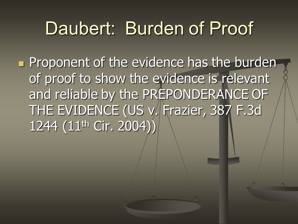 Daubert: Burden of Proof Proponent of the evidence has the burden of proof to show the evidence is relevant and reliable by the PREPONDERANCE OF THE E