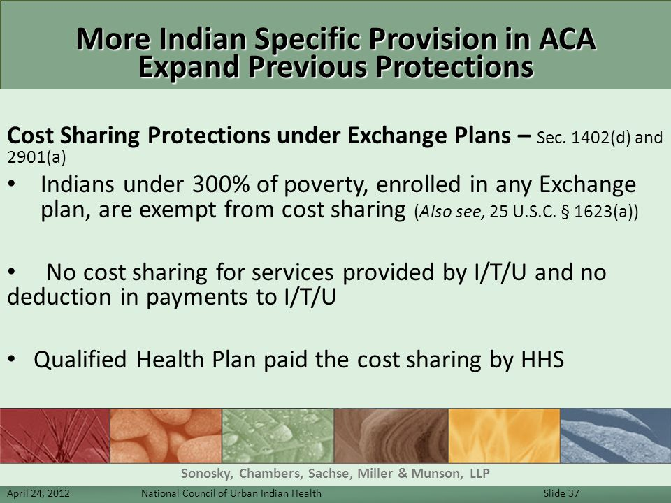 More Indian Specific Provision in ACA Expand Previous Protections Cost Sharing Protections under Exchange Plans – Sec. 1402(d) and 2901(a) Indians und