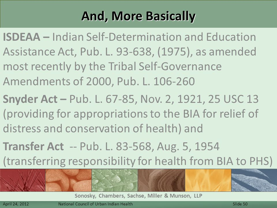 And, More Basically ISDEAA – Indian Self-Determination and Education Assistance Act, Pub. L. 93-638, (1975), as amended most recently by the Tribal Se