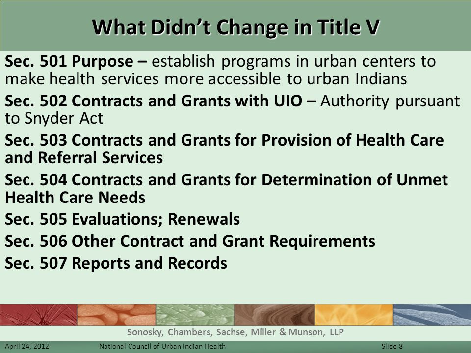 What Didn't Change in Title V Sec. 501 Purpose – establish programs in urban centers to make health services more accessible to urban Indians Sec. 502