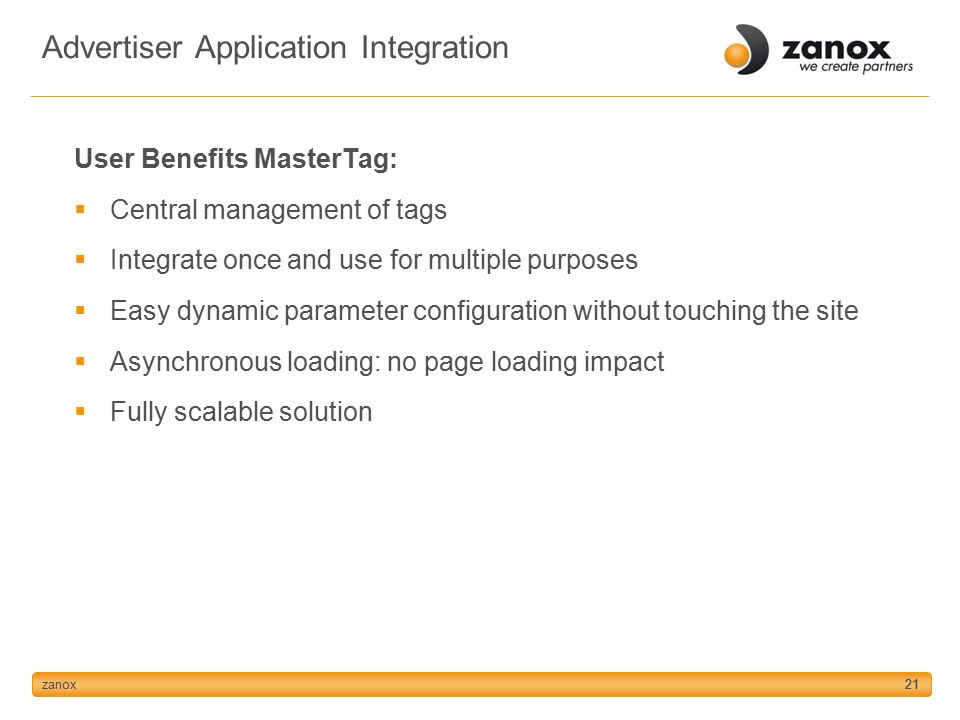 zanox21 User Benefits MasterTag:  Central management of tags  Integrate once and use for multiple purposes  Easy dynamic parameter configuration without touching the site  Asynchronous loading: no page loading impact  Fully scalable solution Advertiser Application Integration