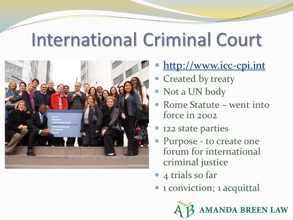 International Criminal Court http://www.icc-cpi.int Created by treaty Not a UN body Rome Statute – went into force in 2002 122 state parties Purpose -