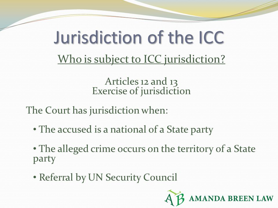 Jurisdiction of the ICC Who is subject to ICC jurisdiction? Articles 12 and 13 Exercise of jurisdiction The Court has jurisdiction when: The accused i