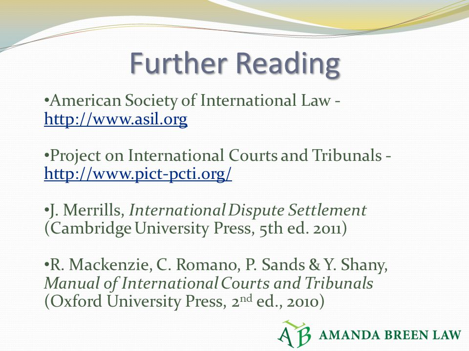 Further Reading American Society of International Law - http://www.asil.org http://www.asil.org Project on International Courts and Tribunals - http:/
