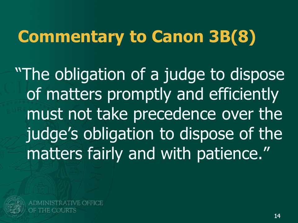 Commentary to Canon 3B(8) The obligation of a judge to dispose of matters promptly and efficiently must not take precedence over the judge's obligation to dispose of the matters fairly and with patience. 14