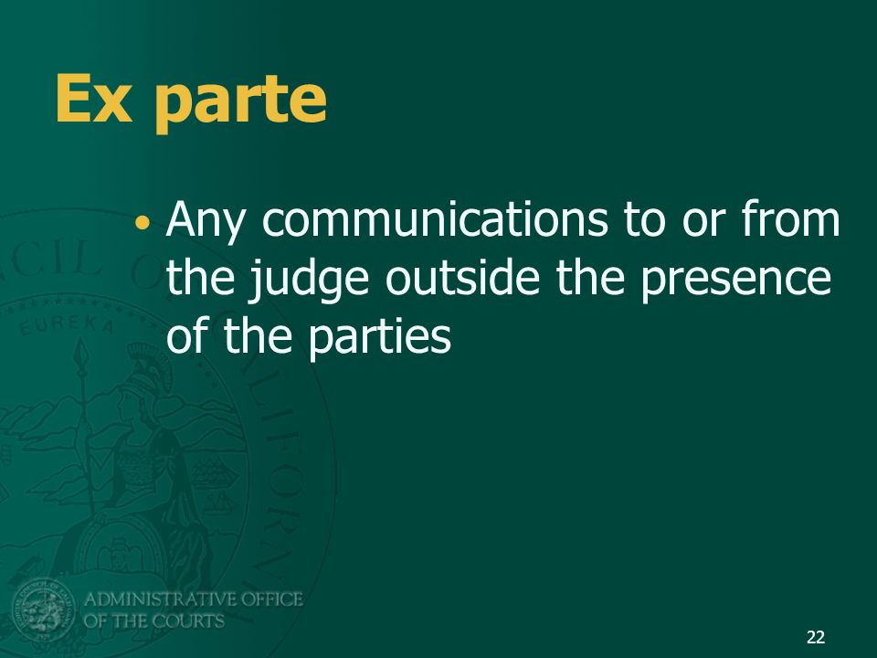 Ex parte Any communications to or from the judge outside the presence of the parties 22