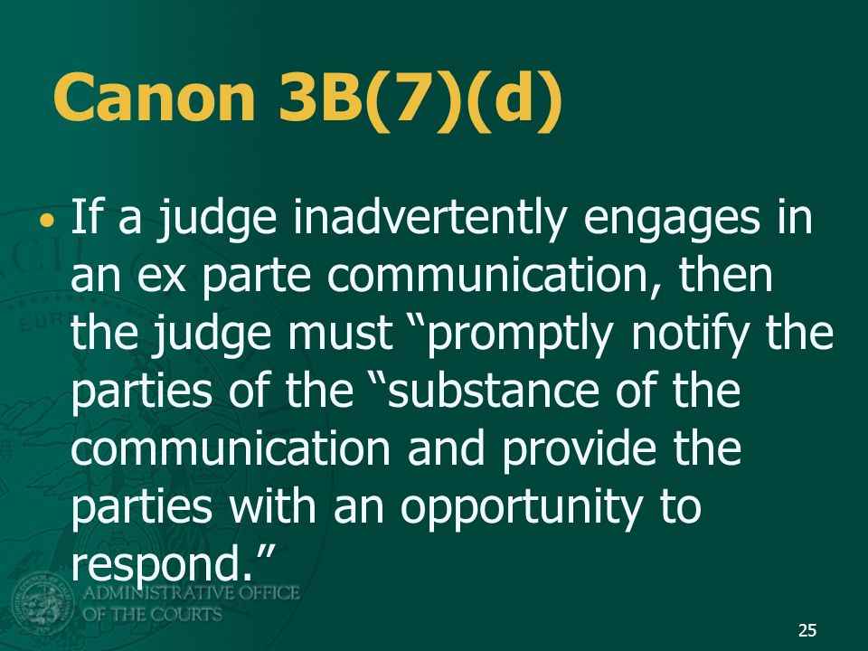 Canon 3B(7)(d) If a judge inadvertently engages in an ex parte communication, then the judge must promptly notify the parties of the substance of the communication and provide the parties with an opportunity to respond. 25