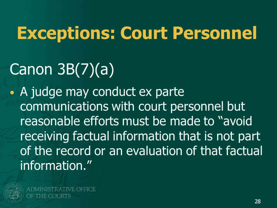 Exceptions: Court Personnel Canon 3B(7)(a) A judge may conduct ex parte communications with court personnel but reasonable efforts must be made to avoid receiving factual information that is not part of the record or an evaluation of that factual information. 28
