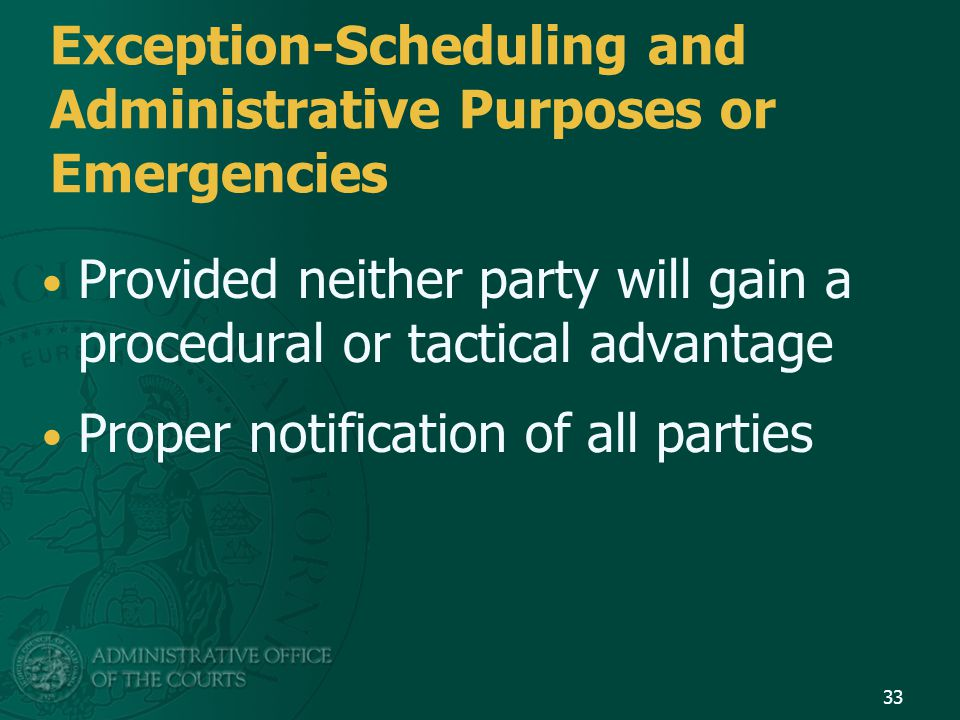 Exception-Scheduling and Administrative Purposes or Emergencies Provided neither party will gain a procedural or tactical advantage Proper notification of all parties 33