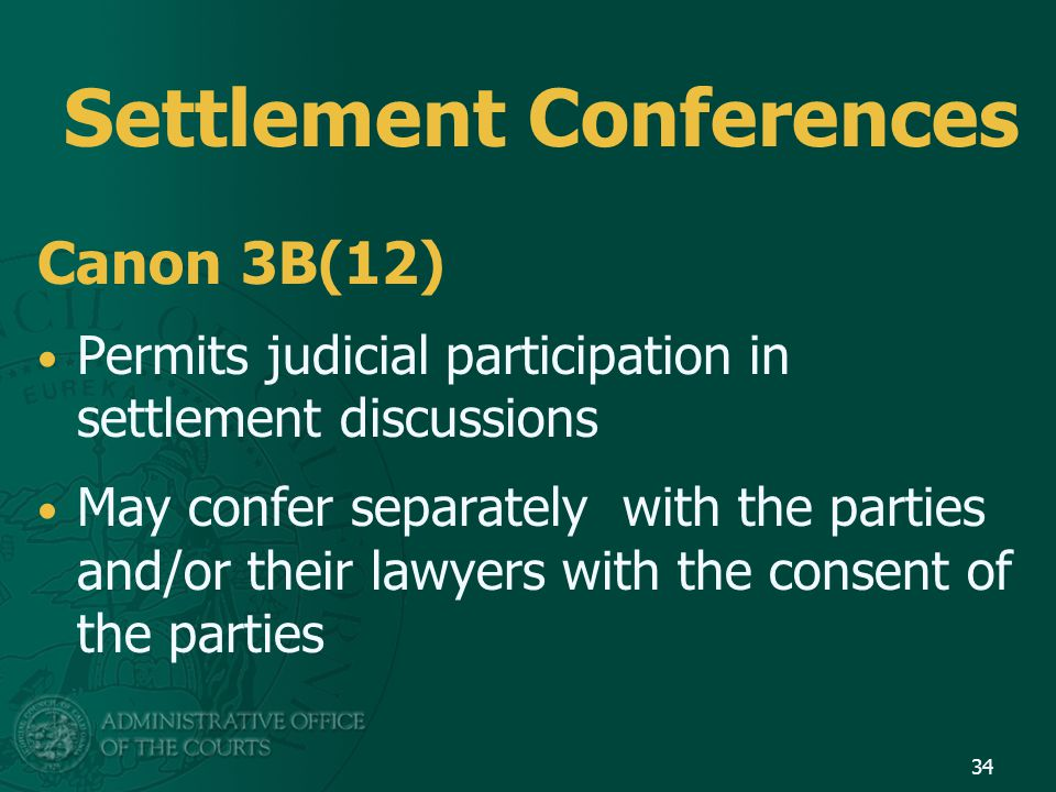 Settlement Conferences Canon 3B(12) Permits judicial participation in settlement discussions May confer separately with the parties and/or their lawyers with the consent of the parties 34