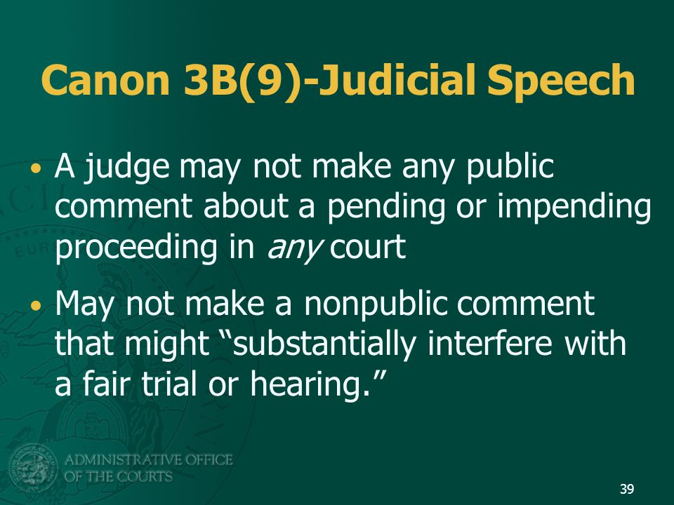 Canon 3B(9)-Judicial Speech A judge may not make any public comment about a pending or impending proceeding in any court May not make a nonpublic comment that might substantially interfere with a fair trial or hearing. 39