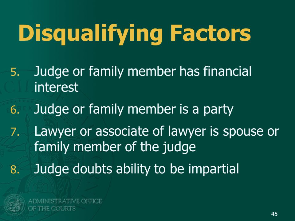 Disqualifying Factors 5. Judge or family member has financial interest 6.