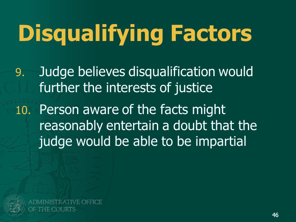 Disqualifying Factors 9. Judge believes disqualification would further the interests of justice 10.