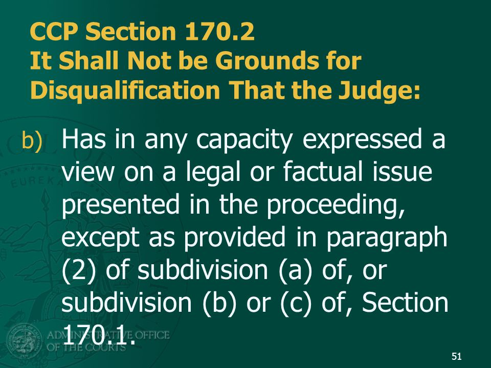 CCP Section 170.2 It Shall Not be Grounds for Disqualification That the Judge: b) Has in any capacity expressed a view on a legal or factual issue presented in the proceeding, except as provided in paragraph (2) of subdivision (a) of, or subdivision (b) or (c) of, Section 170.1.