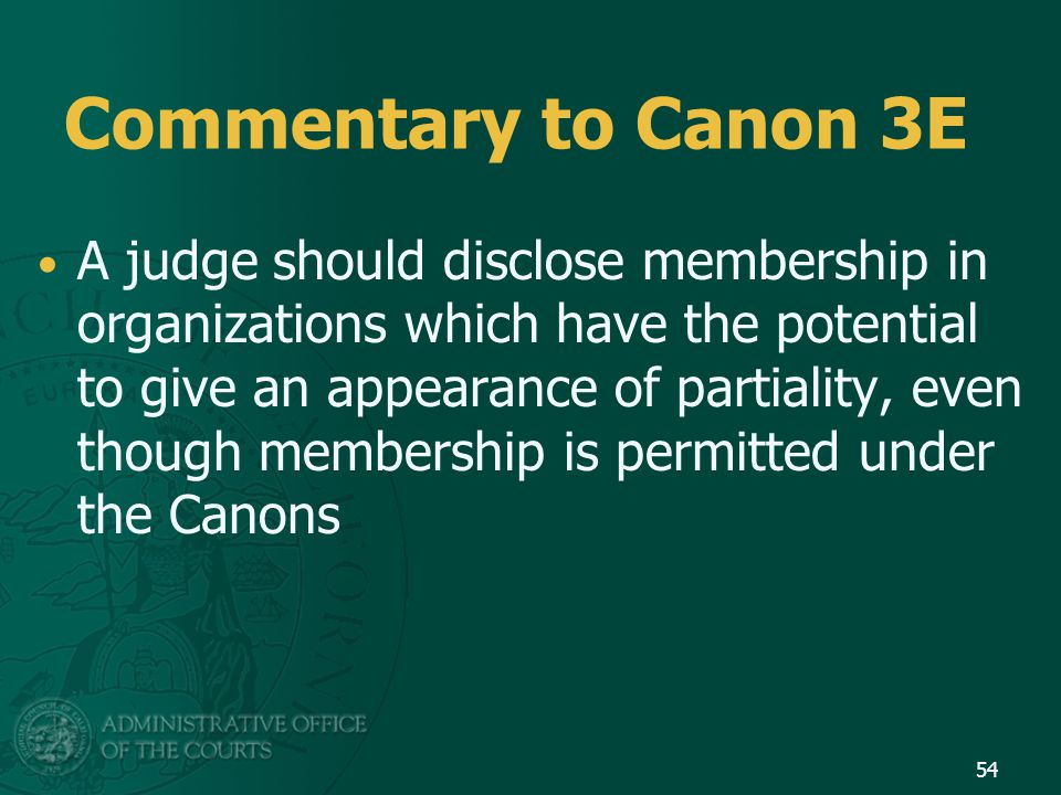 Commentary to Canon 3E A judge should disclose membership in organizations which have the potential to give an appearance of partiality, even though membership is permitted under the Canons 54