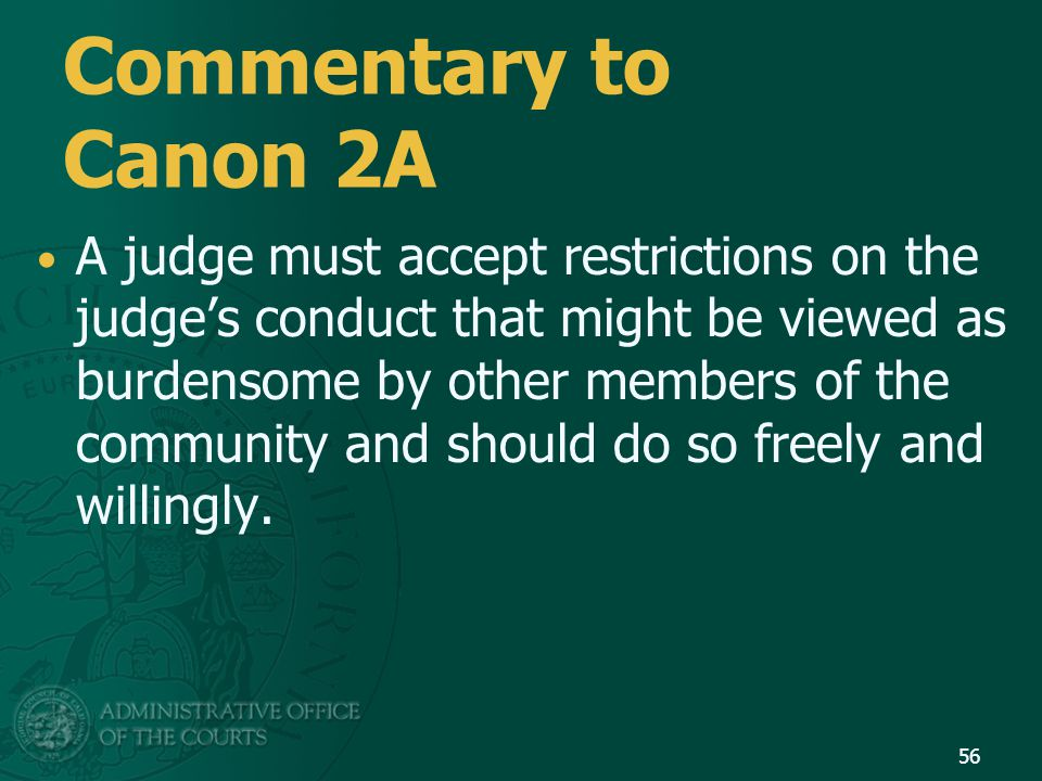 Commentary to Canon 2A A judge must accept restrictions on the judge's conduct that might be viewed as burdensome by other members of the community and should do so freely and willingly.