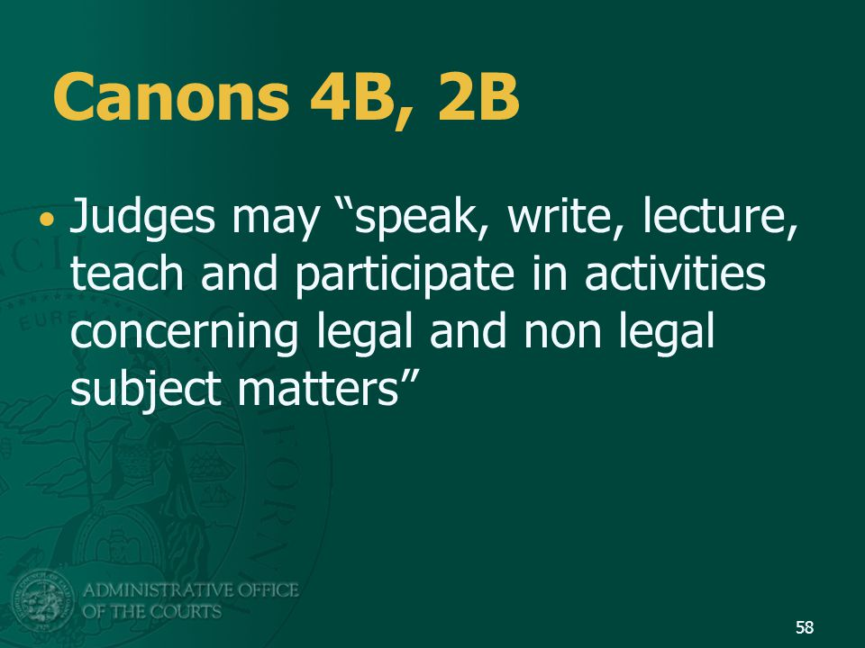 Canons 4B, 2B Judges may speak, write, lecture, teach and participate in activities concerning legal and non legal subject matters 58