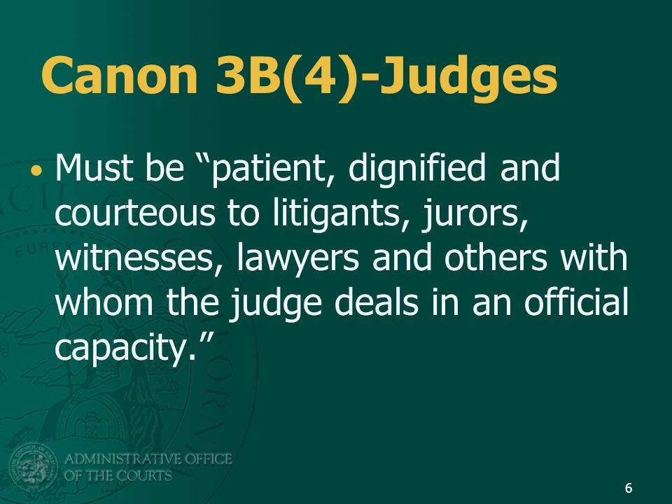 Canon 3B(4)-Judges Must be patient, dignified and courteous to litigants, jurors, witnesses, lawyers and others with whom the judge deals in an official capacity. 6