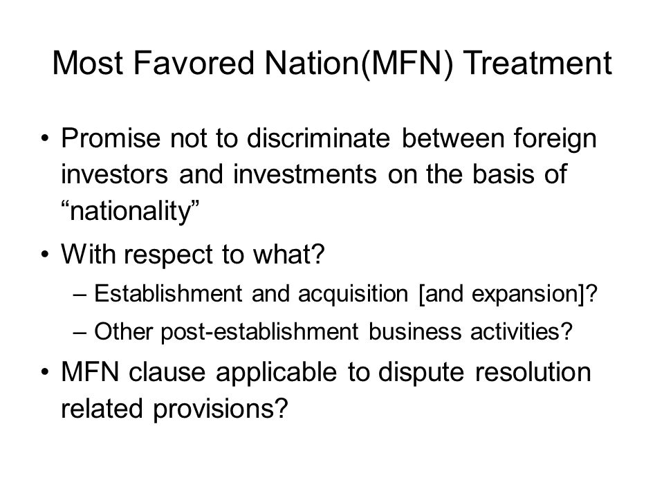 Most Favored Nation(MFN) Treatment Promise not to discriminate between foreign investors and investments on the basis of nationality With respect to what.