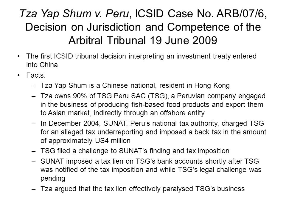 Tza Yap Shum v. Peru, ICSID Case No. ARB/07/6, Decision on Jurisdiction and Competence of the Arbitral Tribunal 19 June 2009 The first ICSID tribunal