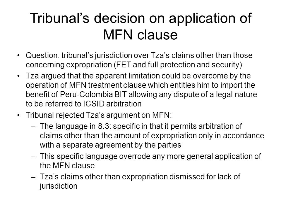 Tribunal's decision on application of MFN clause Question: tribunal's jurisdiction over Tza's claims other than those concerning expropriation (FET and full protection and security) Tza argued that the apparent limitation could be overcome by the operation of MFN treatment clause which entitles him to import the benefit of Peru-Colombia BIT allowing any dispute of a legal nature to be referred to ICSID arbitration Tribunal rejected Tza's argument on MFN: –The language in 8.3: specific in that it permits arbitration of claims other than the amount of expropriation only in accordance with a separate agreement by the parties –This specific language overrode any more general application of the MFN clause –Tza's claims other than expropriation dismissed for lack of jurisdiction