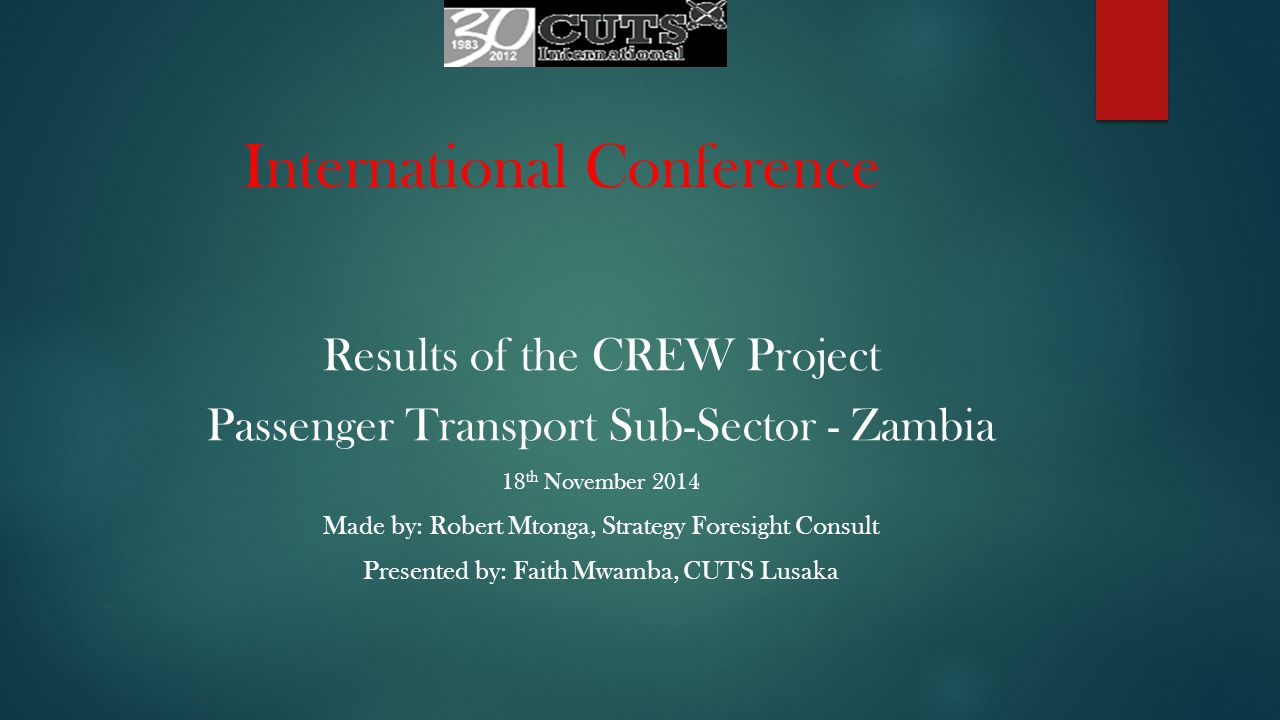 International Conference Results of the CREW Project Passenger Transport Sub-Sector - Zambia 18 th November 2014 Made by: Robert Mtonga, Strategy Foresight Consult Presented by: Faith Mwamba, CUTS Lusaka