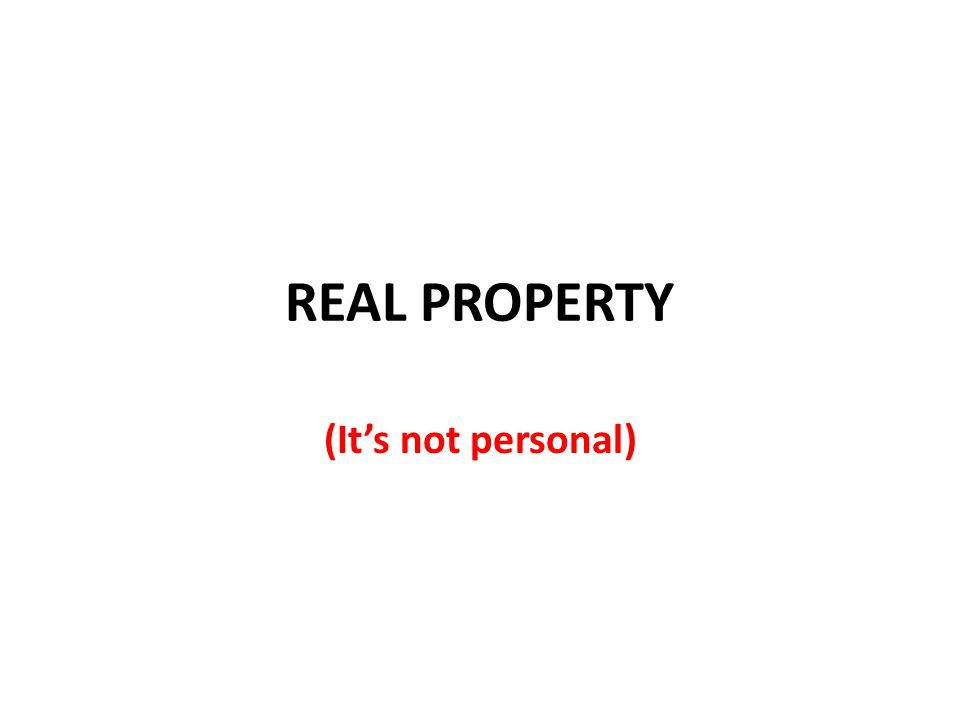 REAL PROPERTY (It's not personal)