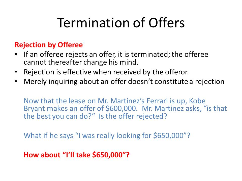 Termination of Offers Rejection by Offeree If an offeree rejects an offer, it is terminated; the offeree cannot thereafter change his mind. Rejection
