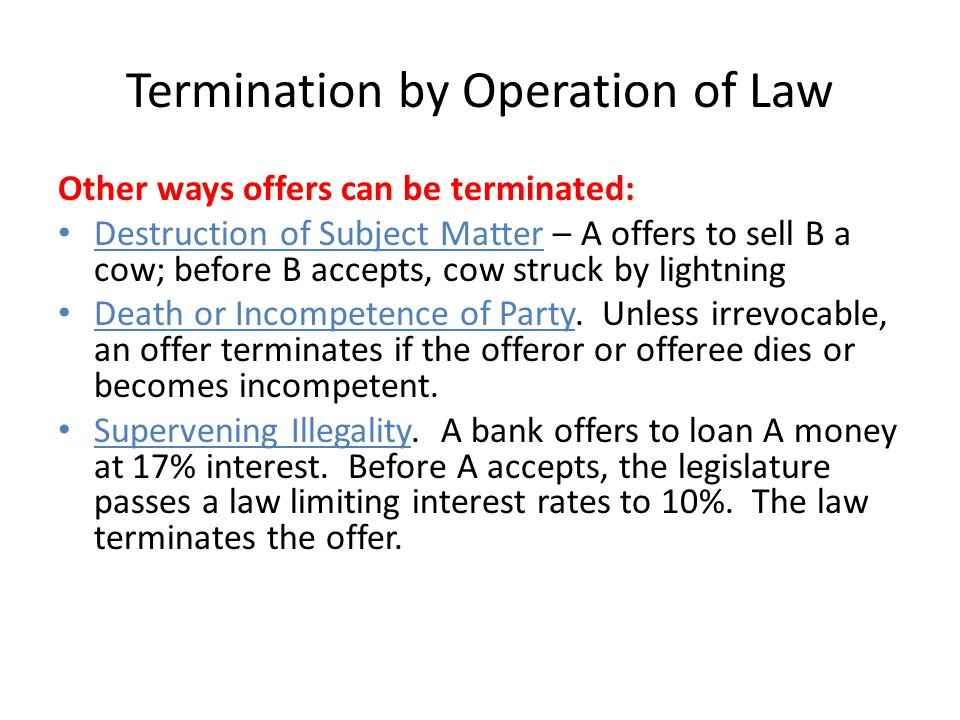 Termination by Operation of Law Other ways offers can be terminated: Destruction of Subject Matter – A offers to sell B a cow; before B accepts, cow s