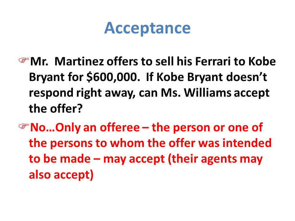 Acceptance  Mr. Martinez offers to sell his Ferrari to Kobe Bryant for $600,000. If Kobe Bryant doesn't respond right away, can Ms. Williams accept t