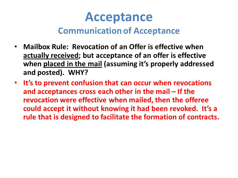 Acceptance Communication of Acceptance Mailbox Rule: Revocation of an Offer is effective when actually received; but acceptance of an offer is effecti