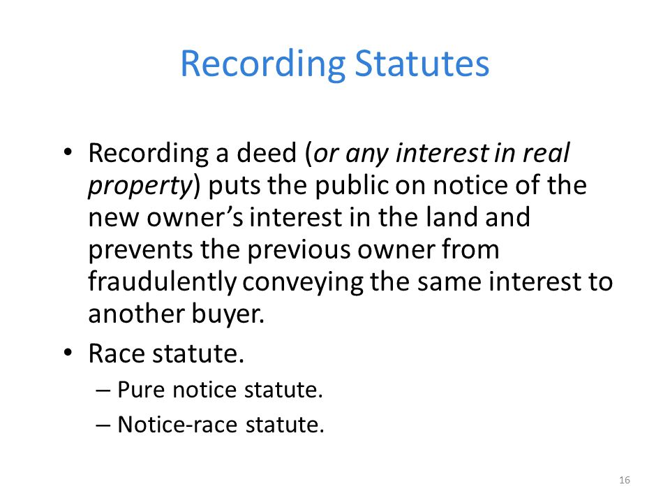 Recording Statutes Recording a deed (or any interest in real property) puts the public on notice of the new owner's interest in the land and prevents