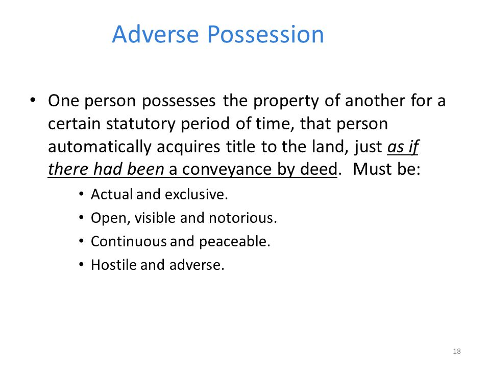 Adverse Possession One person possesses the property of another for a certain statutory period of time, that person automatically acquires title to th