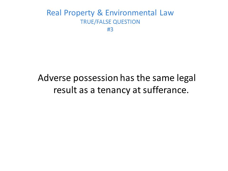 Real Property & Environmental Law TRUE/FALSE QUESTION #3 Adverse possession has the same legal result as a tenancy at sufferance.