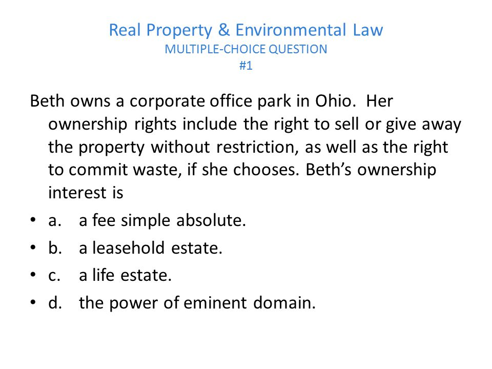 Real Property & Environmental Law MULTIPLE-CHOICE QUESTION #1 Beth owns a corporate office park in Ohio. Her ownership rights include the right to sel